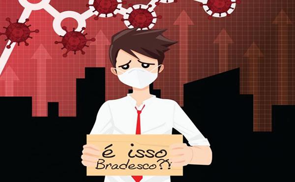 Bradesco, a pandemia não acabou! Vai demitir mesmo?